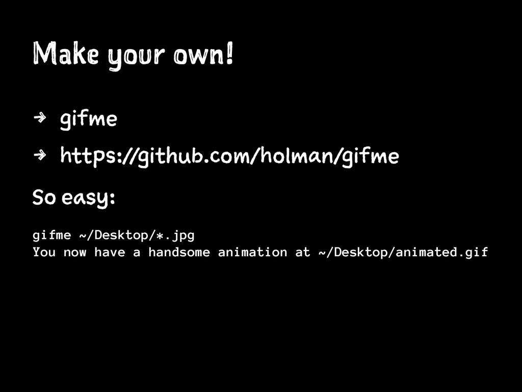 Make your own! 4 gifme 4 https://github.com/hol...