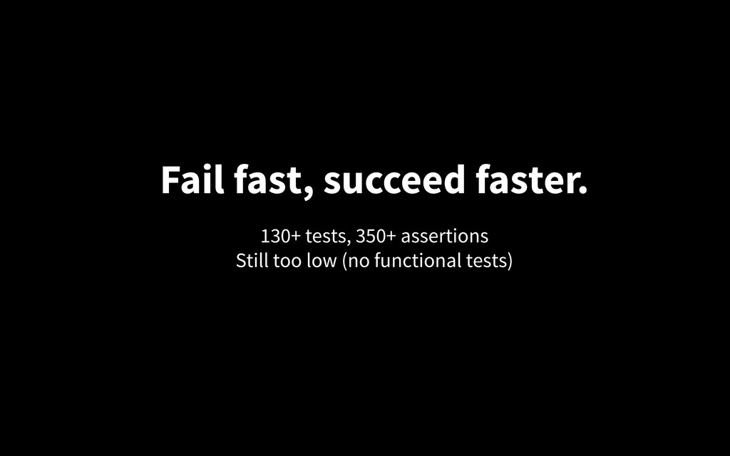 Fail fast, succeed faster. 130+ tests, 350+ ass...
