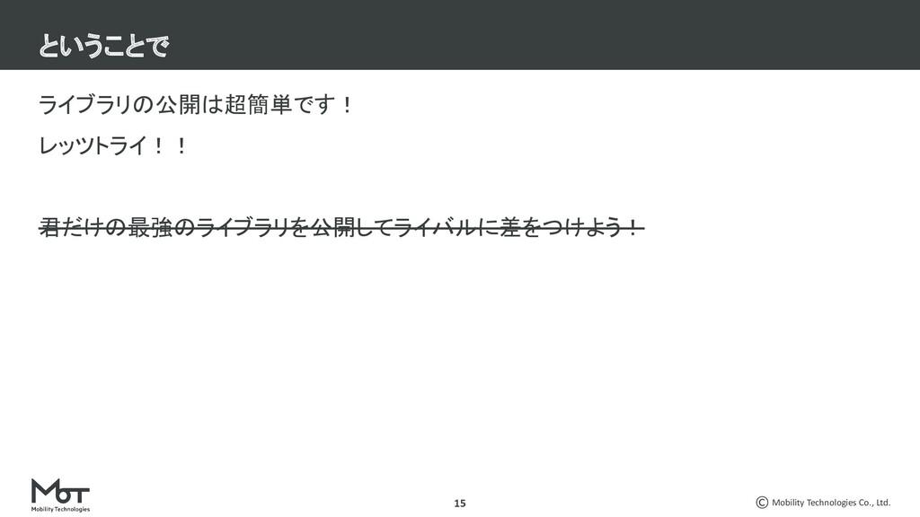 Mobility Technologies Co., Ltd. 15 ライブラリの公開は超簡単...