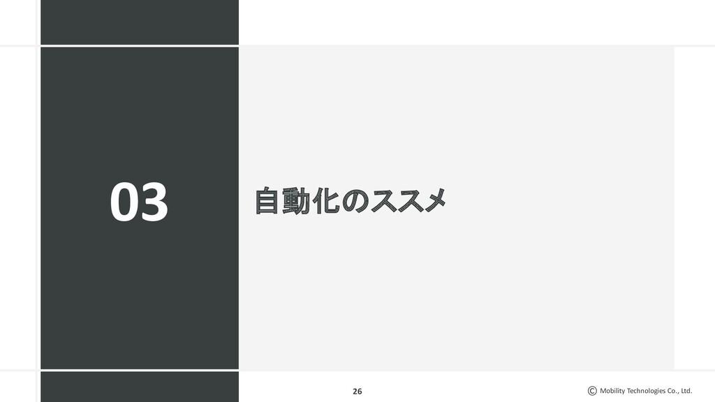 Mobility Technologies Co., Ltd. 自動化のススメ 26 03