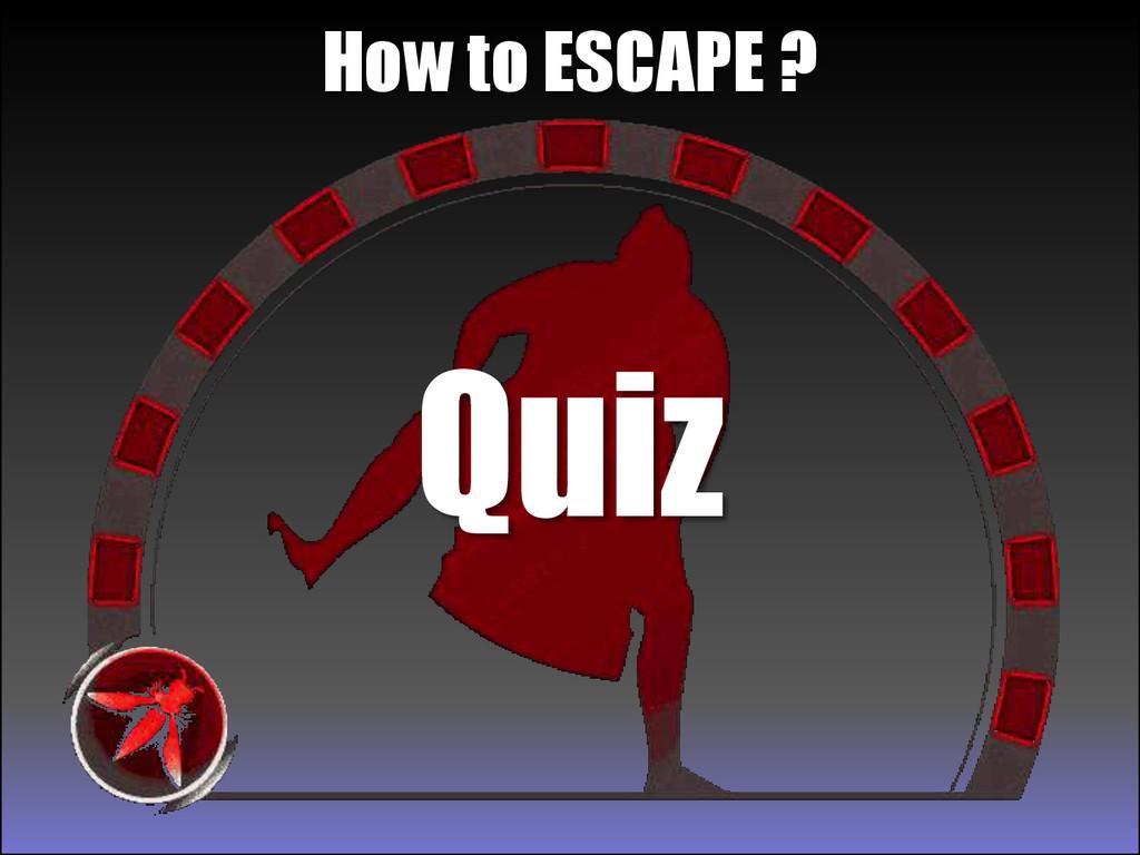 Quiz How to ESCAPE ?
