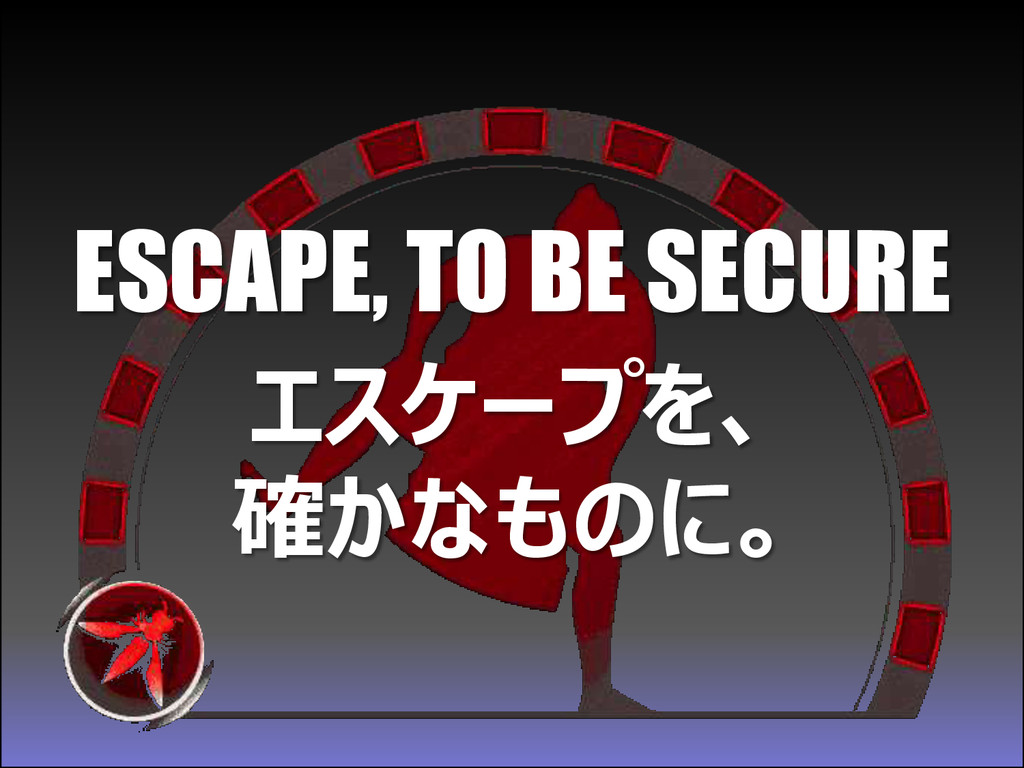 ESCAPE, TO BE SECURE エスケープを、 確かなものに。