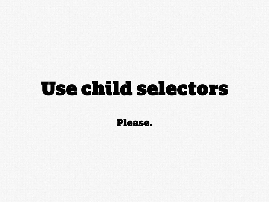Please. Use child selectors