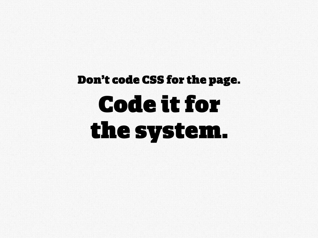 Don't code CSS for the page. Code it for the sy...