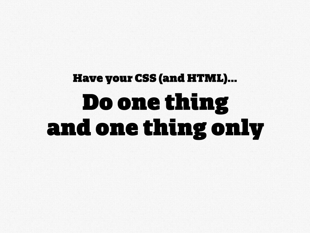 Have your CSS (and HTML)... Do one thing and on...