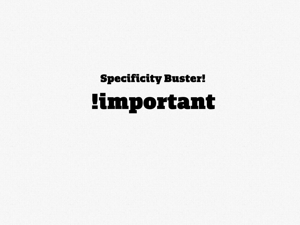 Specificity Buster! !important