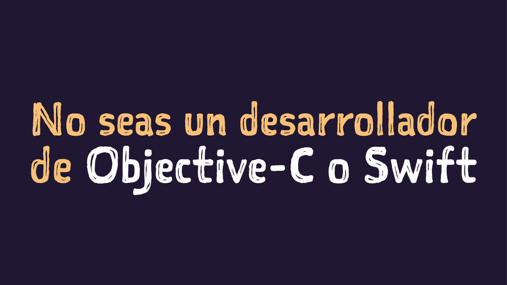 No seas un desarrollador de Objective-C o Swift