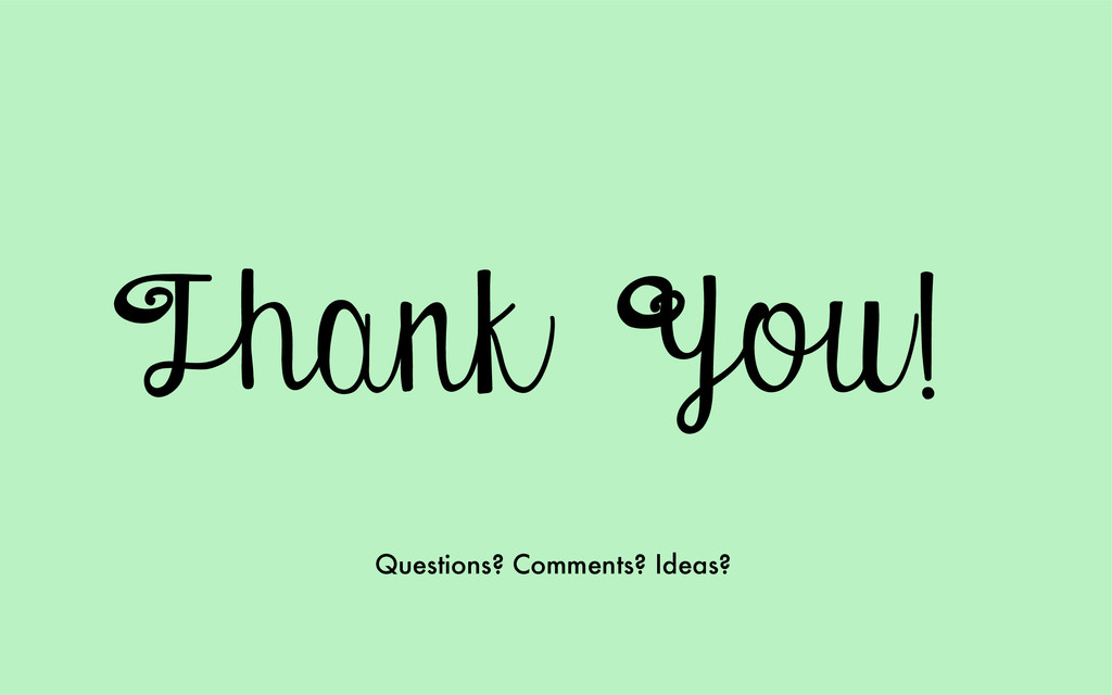 Thank You! Questions? Comments? Ideas?