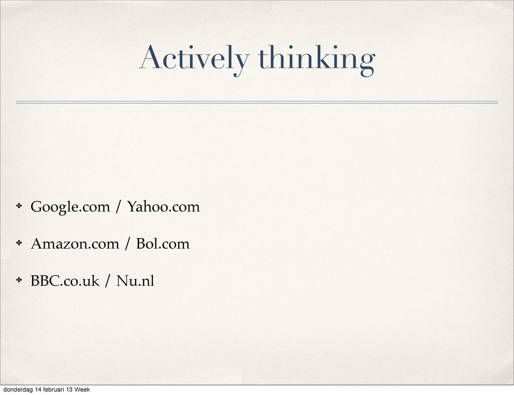 Actively thinking ✤ Google.com / Yahoo.com ✤ Am...