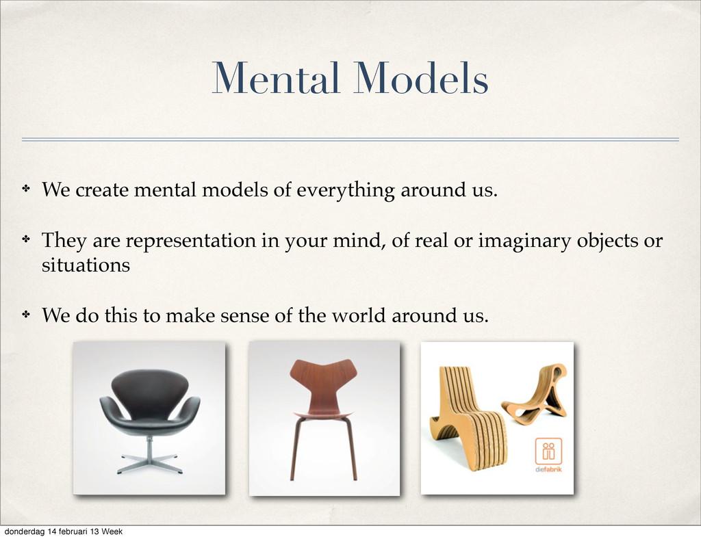 Mental Models ✤ We create mental models of ever...