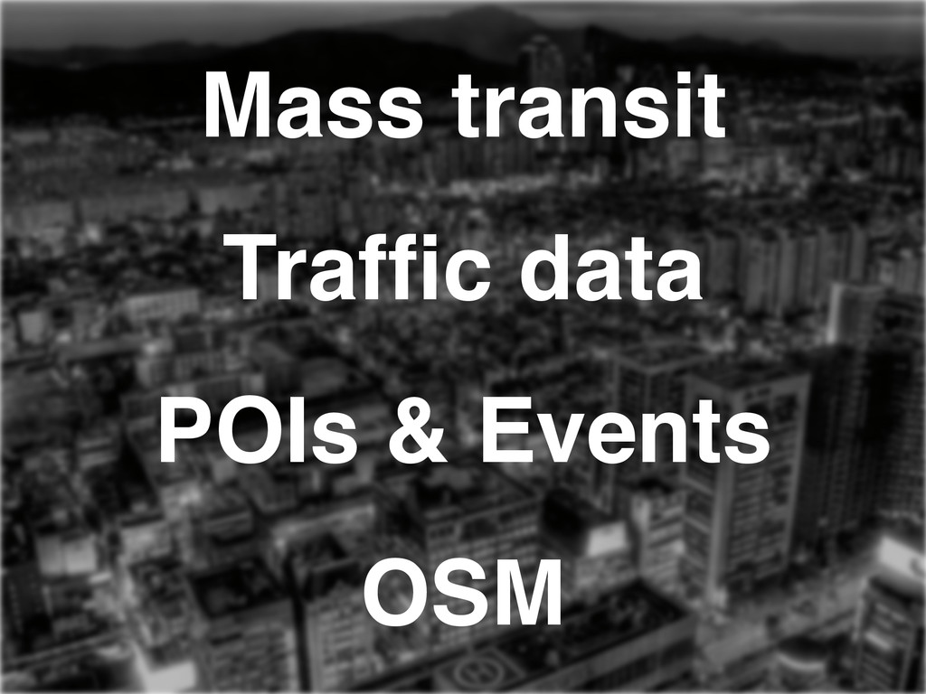 Mass transit! Traffic data! POIs & Events! OSM