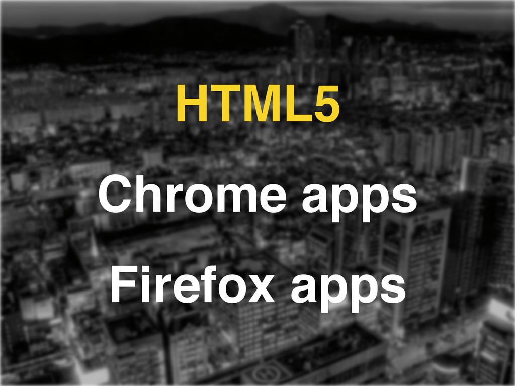 HTML5! Chrome apps! Firefox apps