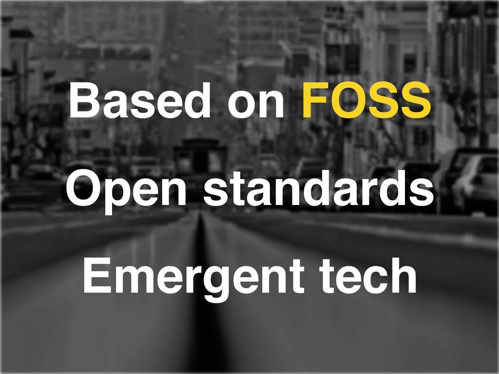 Based on FOSS! Open standards! Emergent tech