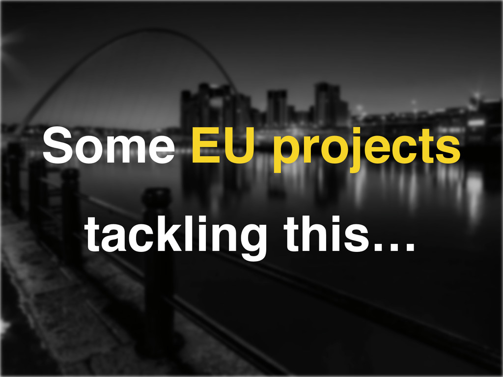 Some EU projects tackling this…