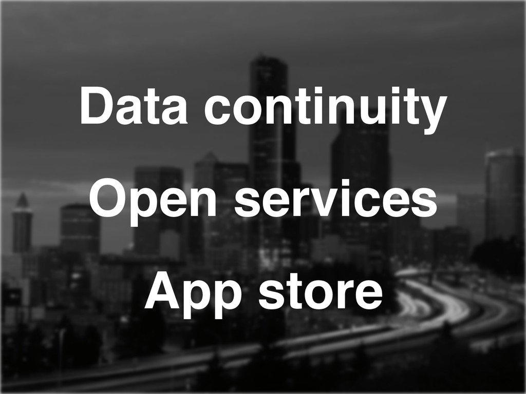 Data continuity! Open services! App store