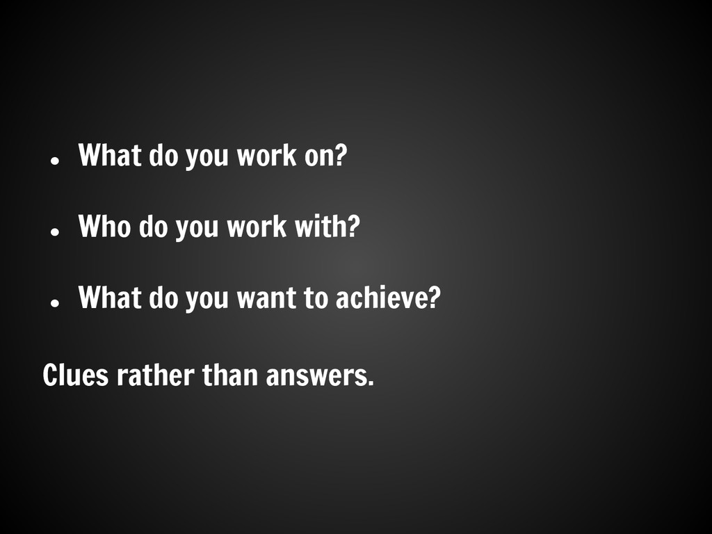 ● What do you work on? ● Who do you work with? ...
