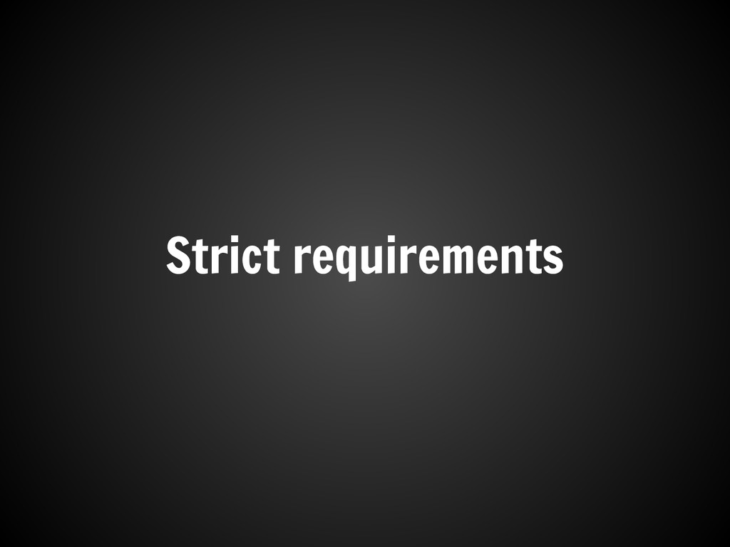 Strict requirements