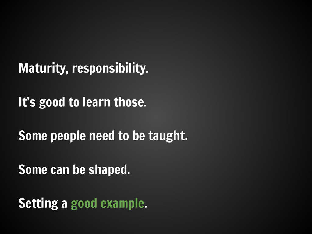 Maturity, responsibility. It's good to learn th...