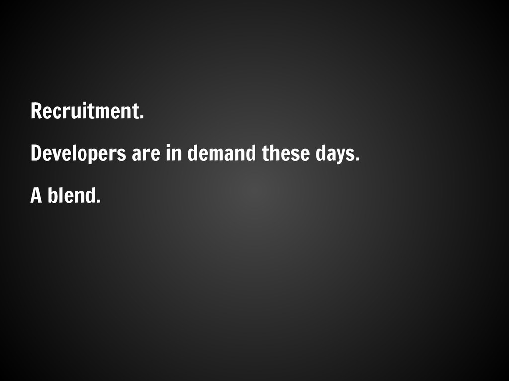 Recruitment. Developers are in demand these day...