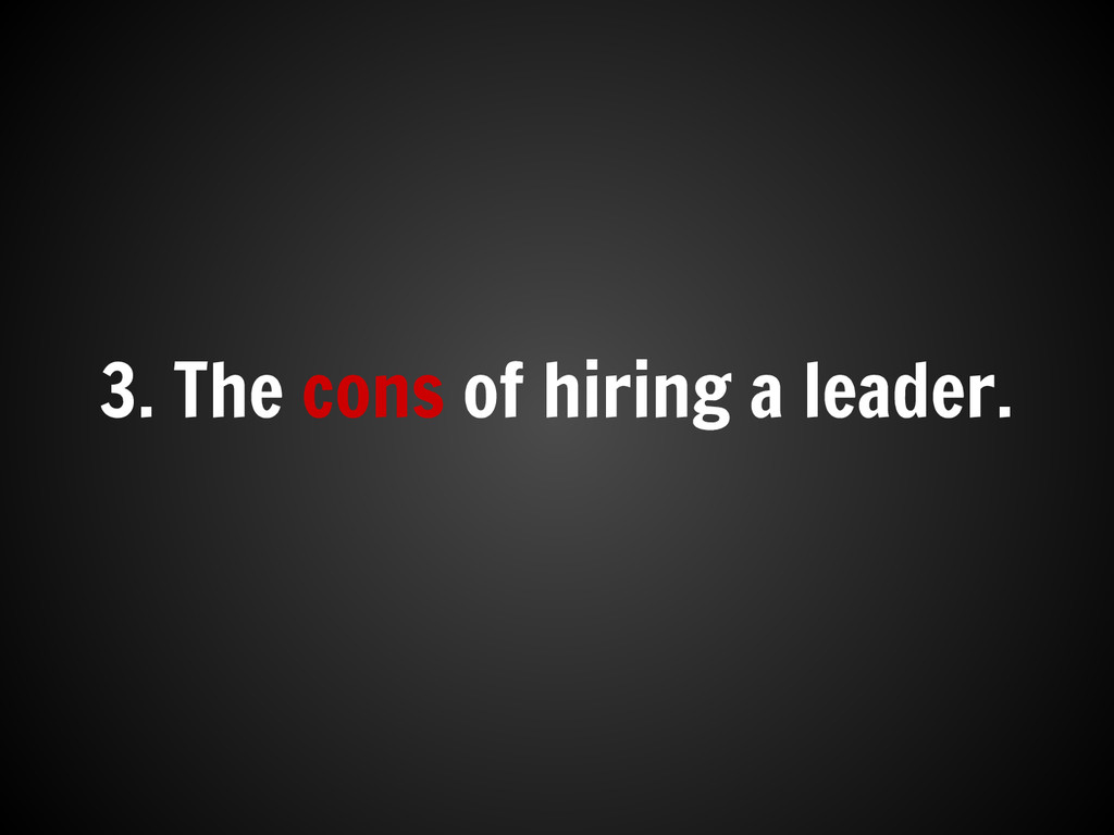 3. The cons of hiring a leader.