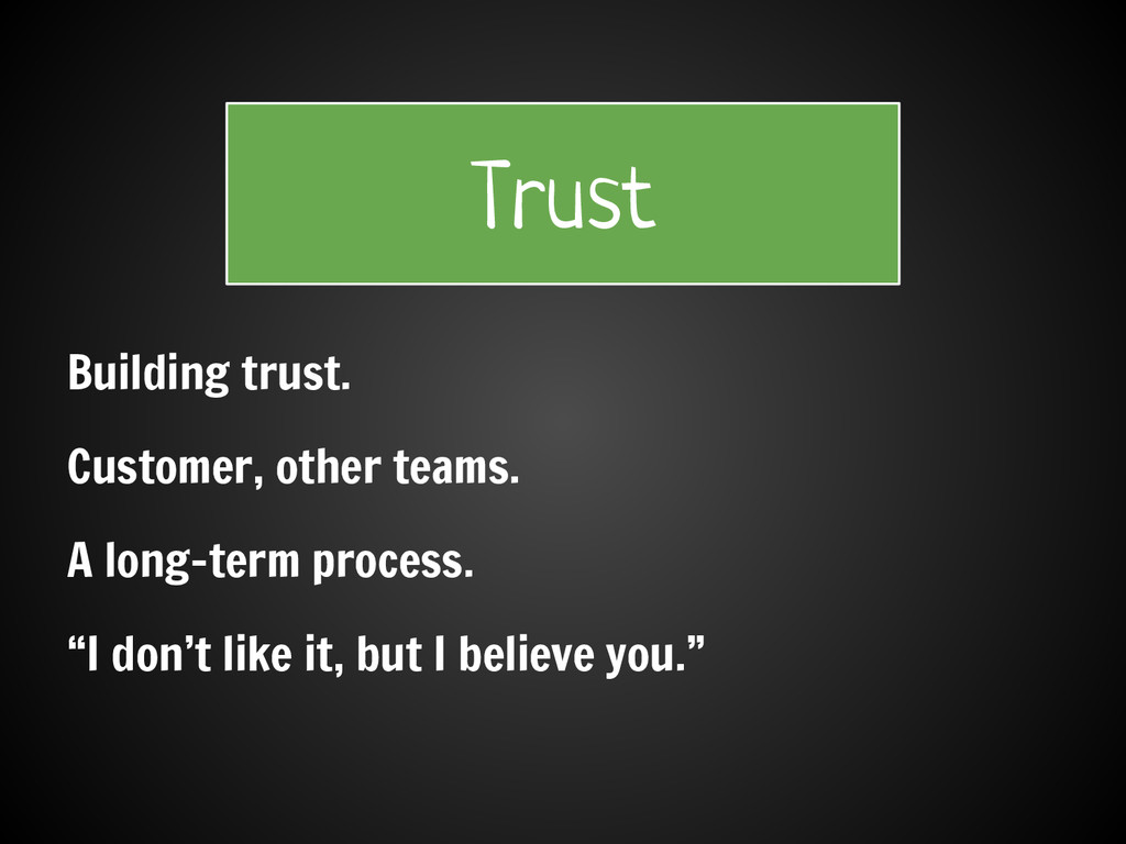Building trust. Customer, other teams. A long-t...
