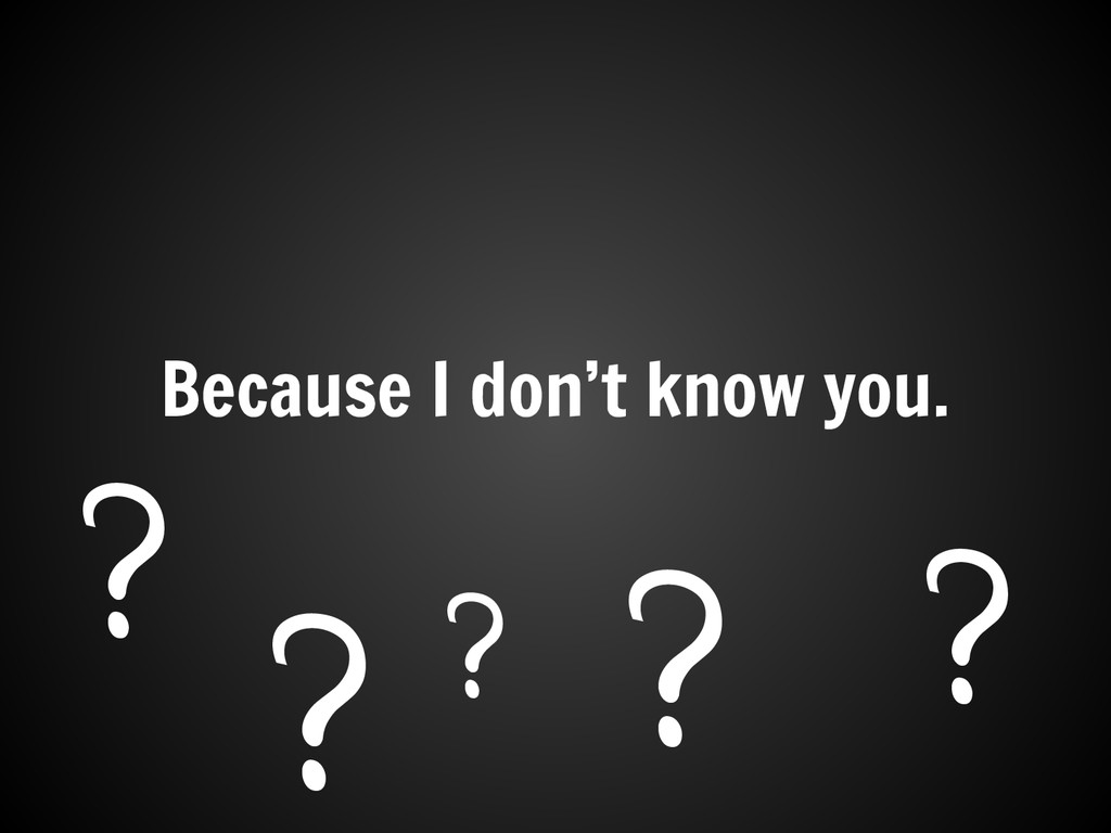 Because I don't know you. ? ? ? ? ?