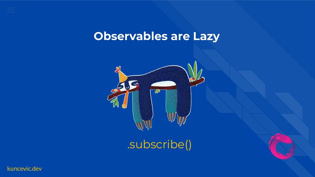 kuncevic.dev .subscribe() Observables are Lazy
