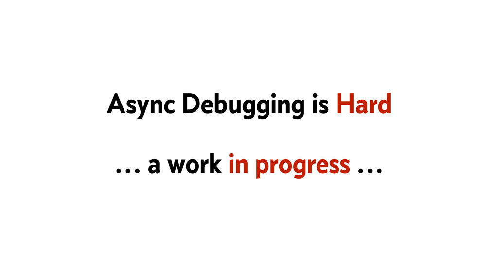 Async Debugging is Hard … a work in progress …