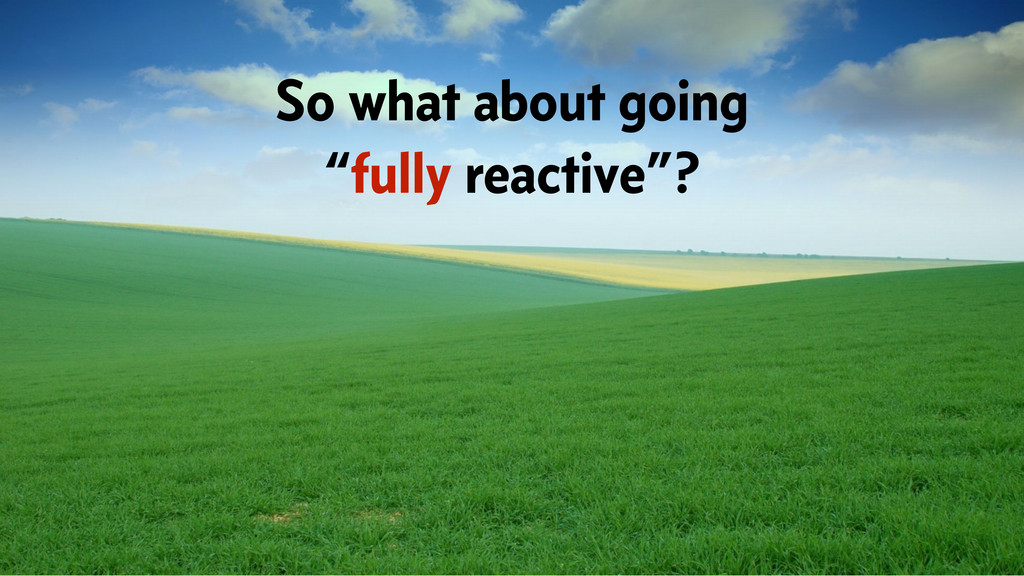 "So what about going ""fully reactive""?"