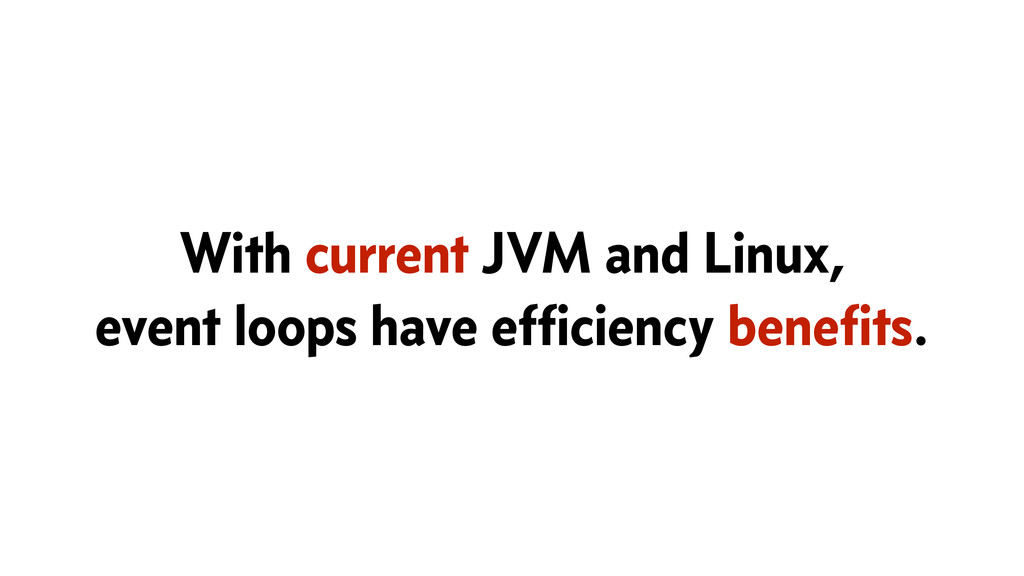 With current JVM and Linux, event loops have ef...