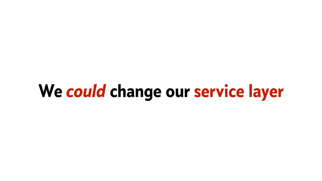 We could change our service layer