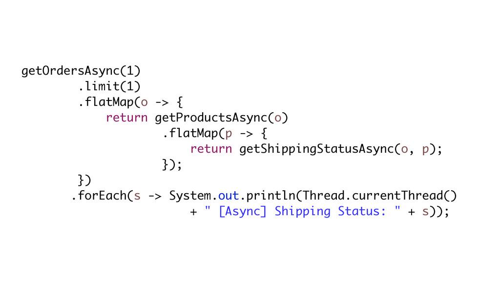 getOrdersAsync(1) .limit(1) .flatMap(o -> { ret...