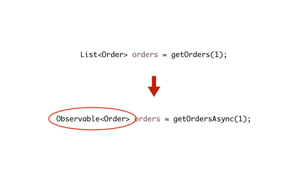 List<Order> orders = getOrders(1); Observable<O...