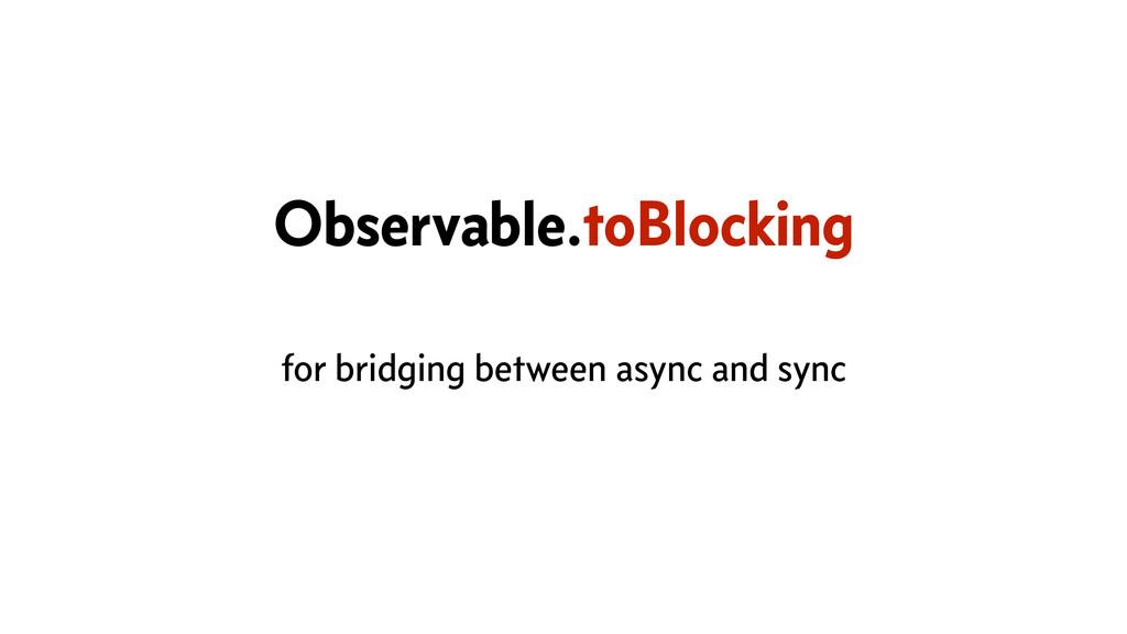 Observable.toBlocking for bridging between asyn...