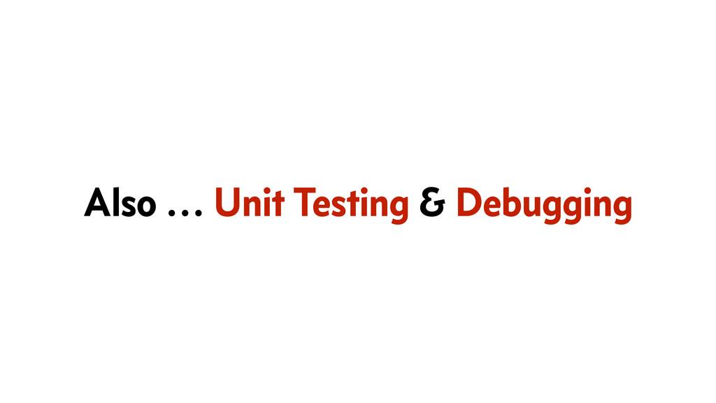 Also … Unit Testing & Debugging