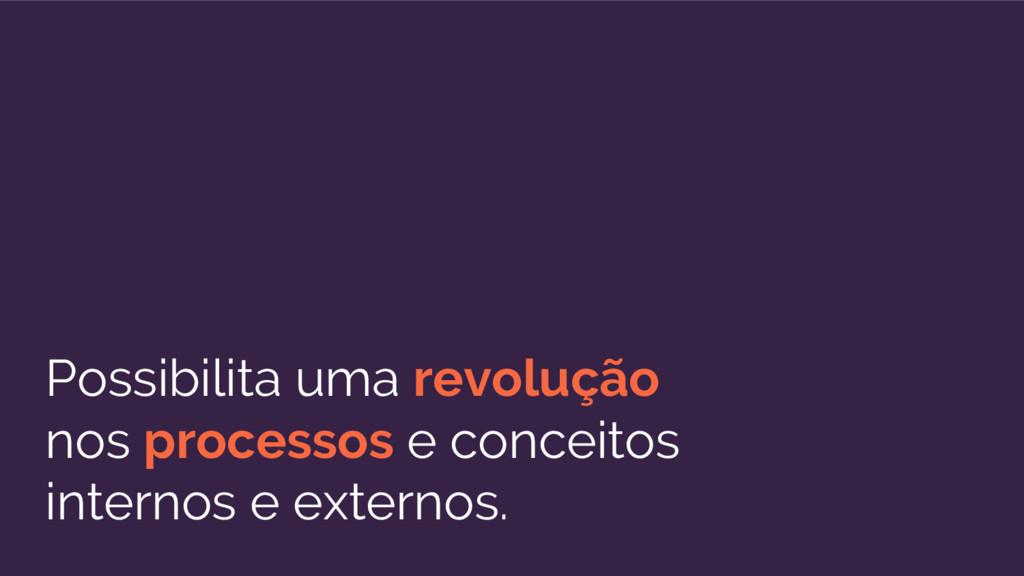 Possibilita uma revolução nos processos e conce...