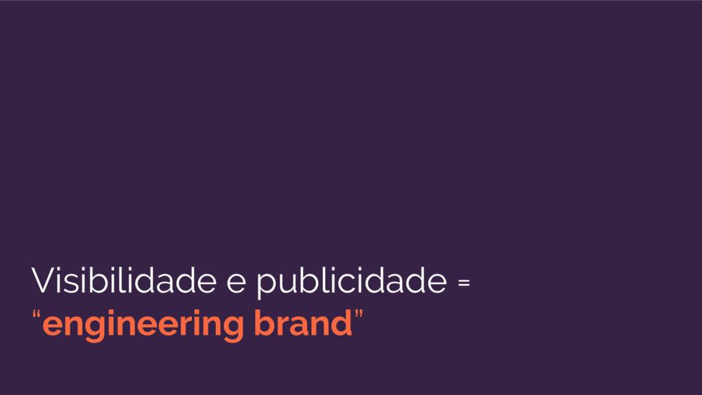 """Visibilidade e publicidade = """"engineering brand"""""""