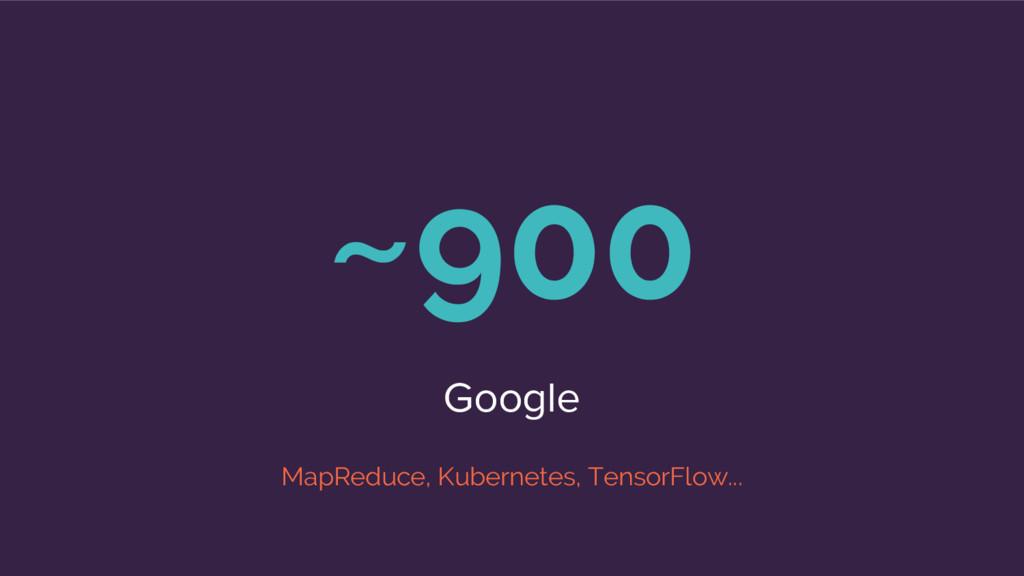 ~900 Google MapReduce, Kubernetes, TensorFlow...