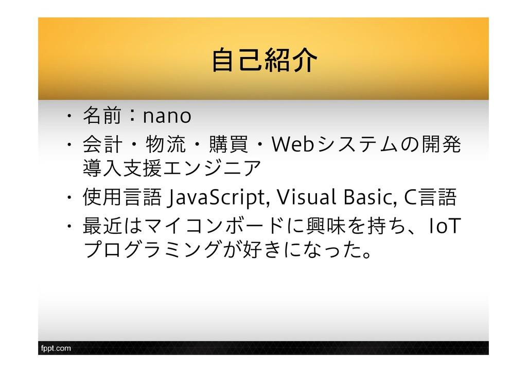 自己紹介 • 名前:nano • 会計・物流・購買・Webシステムの開発 導入支援エンジニア ...