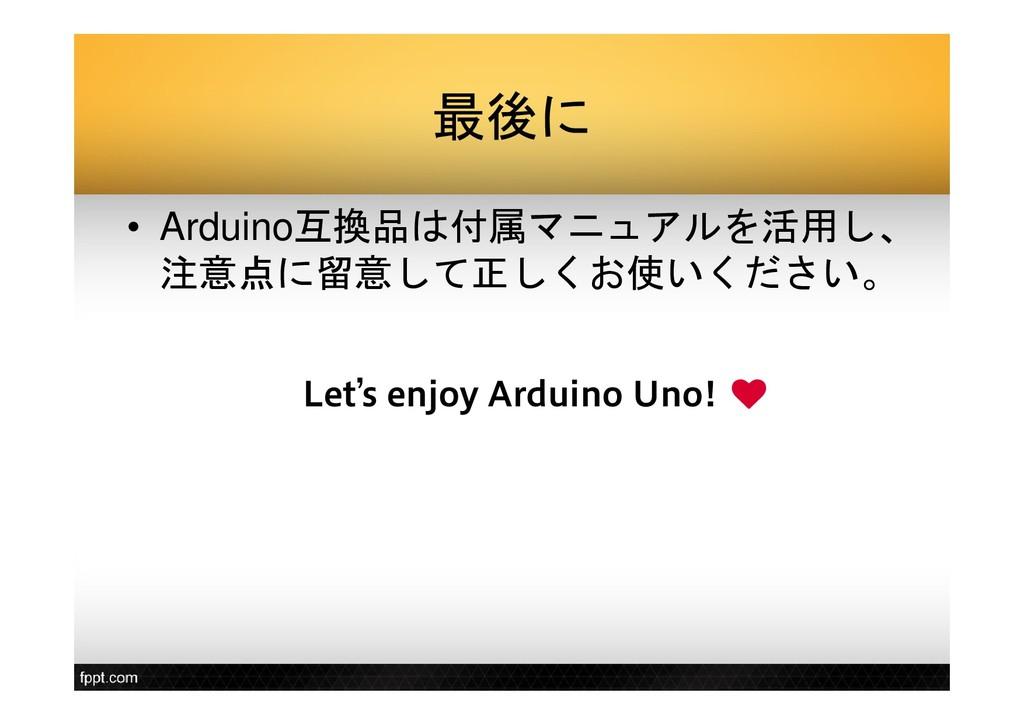 最後に • Arduino互換品は付属マニュアルを活用し、 注意点に留意して正しくお使いくださ...