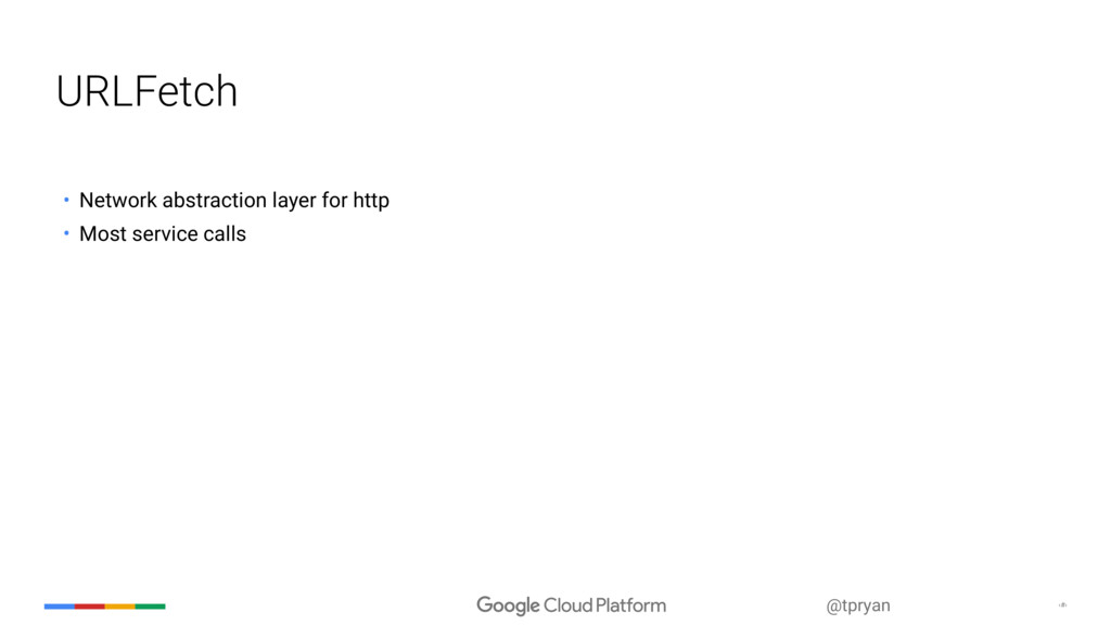 ‹#› @tpryan URLFetch • Network abstraction laye...