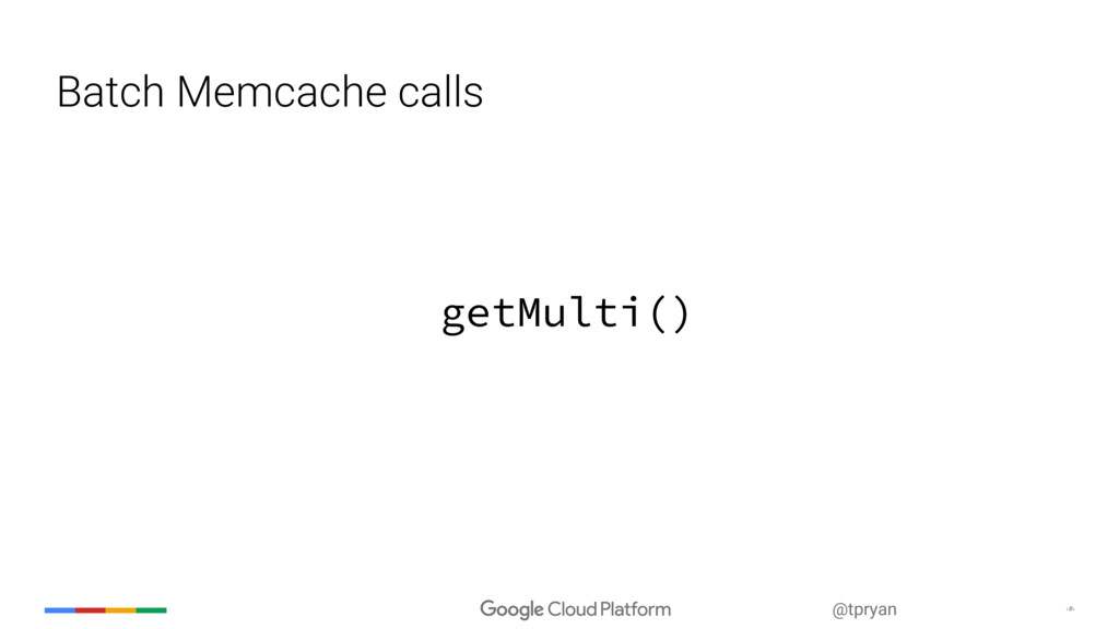 ‹#› @tpryan Batch Memcache calls getMulti()