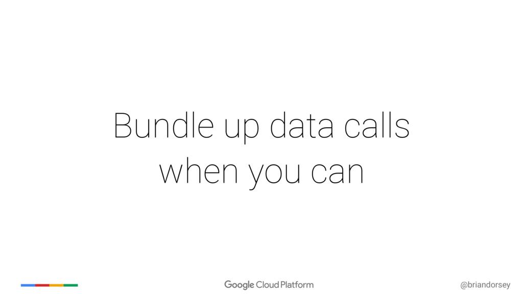@briandorsey Bundle up data calls when you can