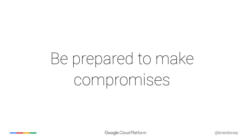 @briandorsey Be prepared to make compromises