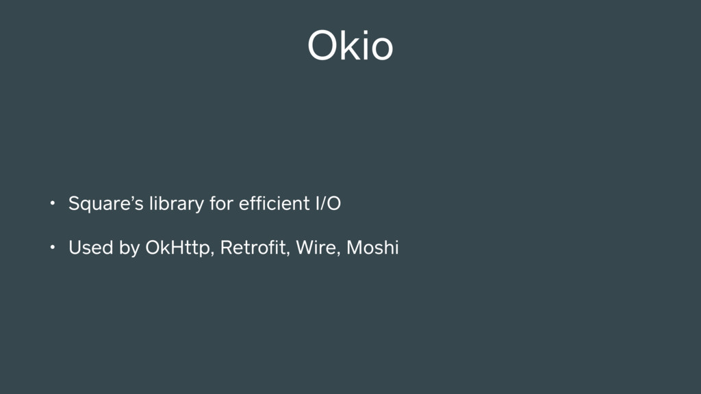 Okio • Square's library for efficient I/O • Used...