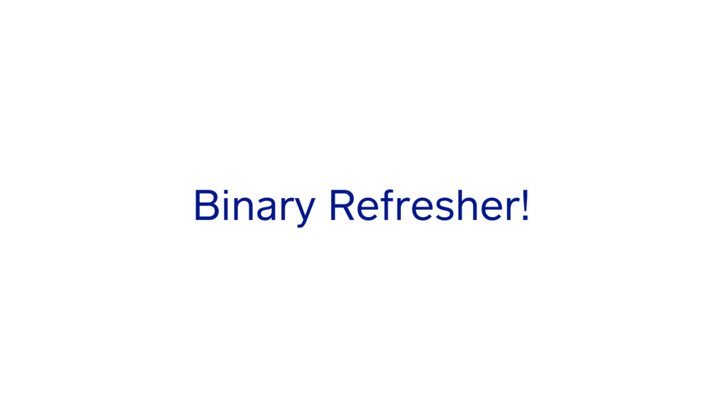Binary Refresher!