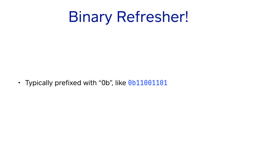 "Binary Refresher! • Typically prefixed with ""0b""..."