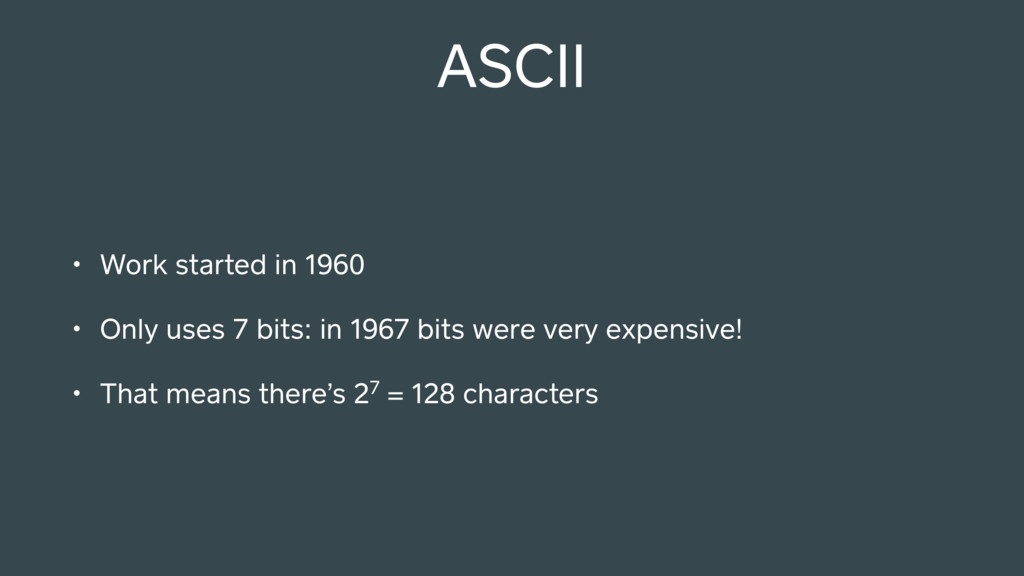 ASCII • Work started in 1960 • Only uses 7 bits...