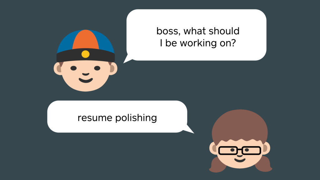 boss, what should I be working on? resume polis...