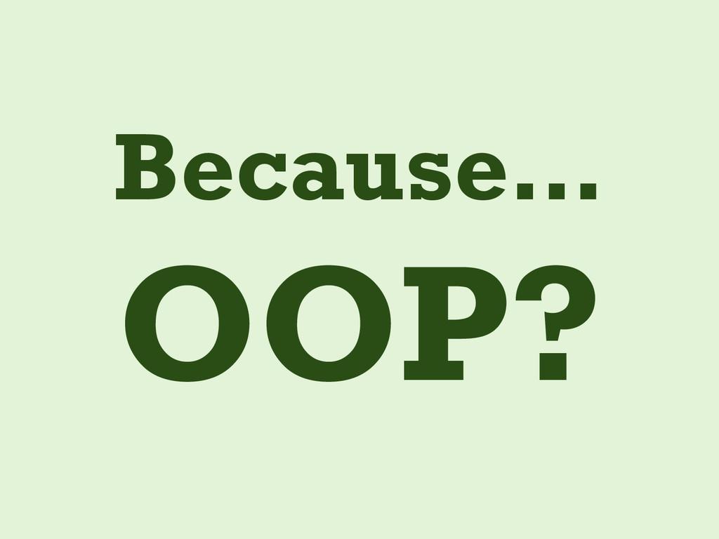 Because… OOP?